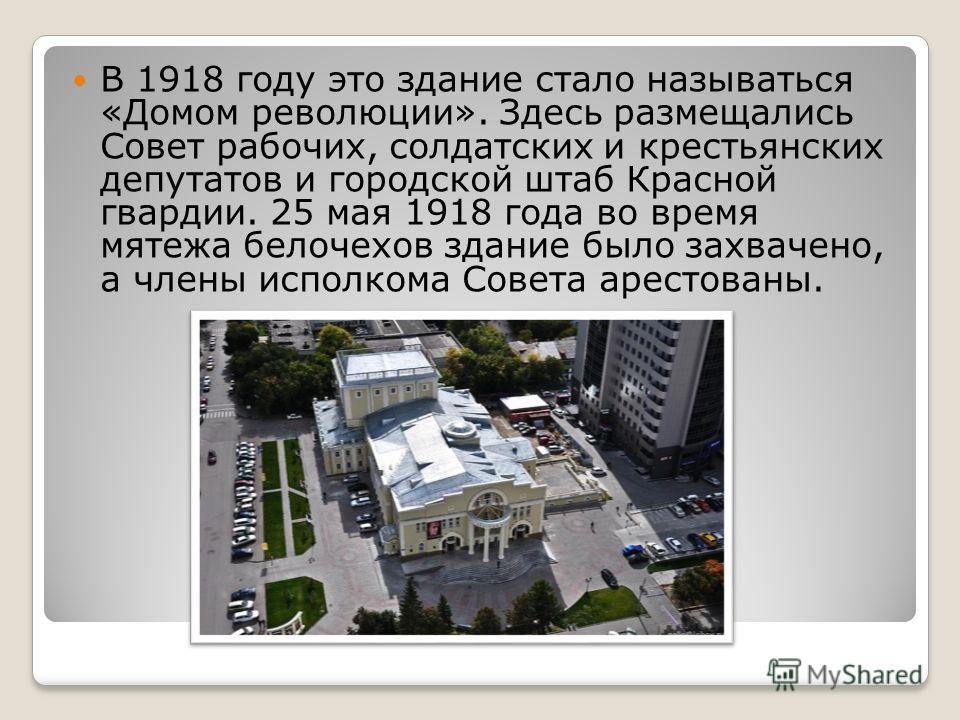 В 1918 году это здание стало называться «Домом революции». Здесь размещались Совет рабочих, солдатских и крестьянских депутатов и городской штаб Красной гвардии. 25 мая 1918 года во время мятежа белочехов здание было захвачено, а члены исполкома Сове