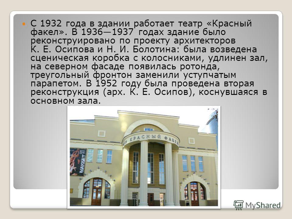 С 1932 года в здании работает театр «Красный факел». В 19361937 годах здание было реконструировано по проекту архитекторов К. Е. Осипова и Н. И. Болотина: была возведена сценическая коробка с колосниками, удлинен зал, на северном фасаде появилась рот