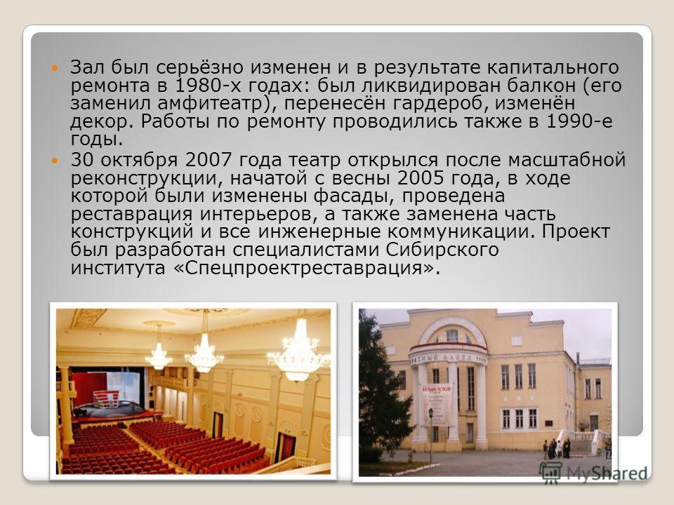 Зал был серьёзно изменен и в результате капитального ремонта в 1980-х годах: был ликвидирован балкон (его заменил амфитеатр), перенесён гардероб, изменён декор. Работы по ремонту проводились также в 1990-е годы. 30 октября 2007 года театр открылся по