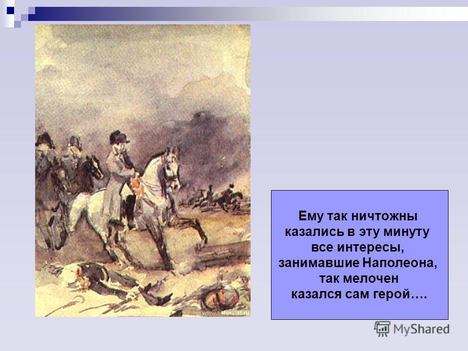 Ему так ничтожны казались в эту минуту все интересы, занимавшие Наполеона, так мелочен казался сам герой….