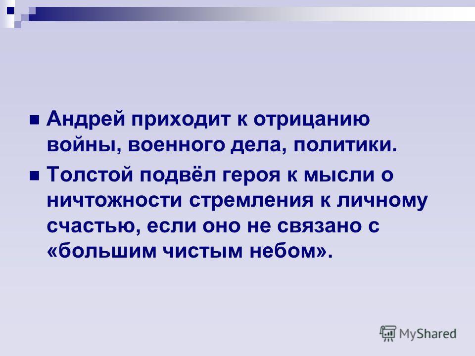 Андрей приходит к отрицанию войны, военного дела, политики. Толстой подвёл героя к мысли о ничтожности стремления к личному счастью, если оно не связано с «большим чистым небом».