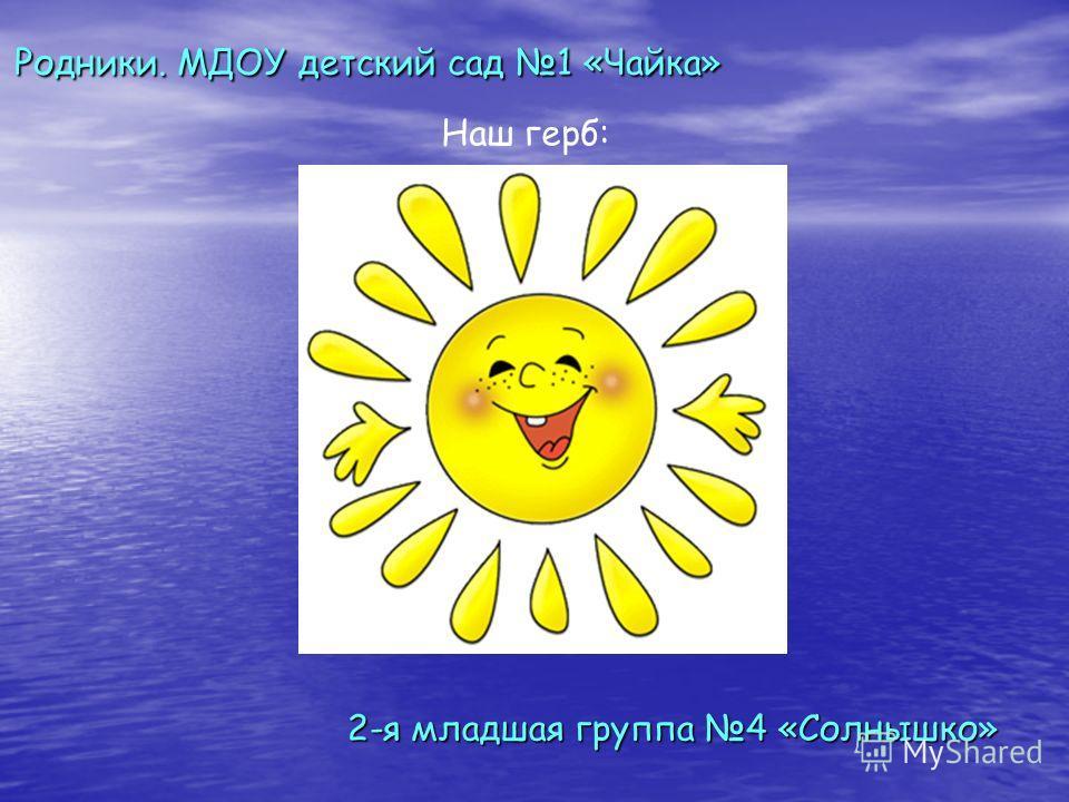 2-я младшая группа 4 «Солнышко» Родники. МДОУ детский сад 1 «Чайка» Наш герб: