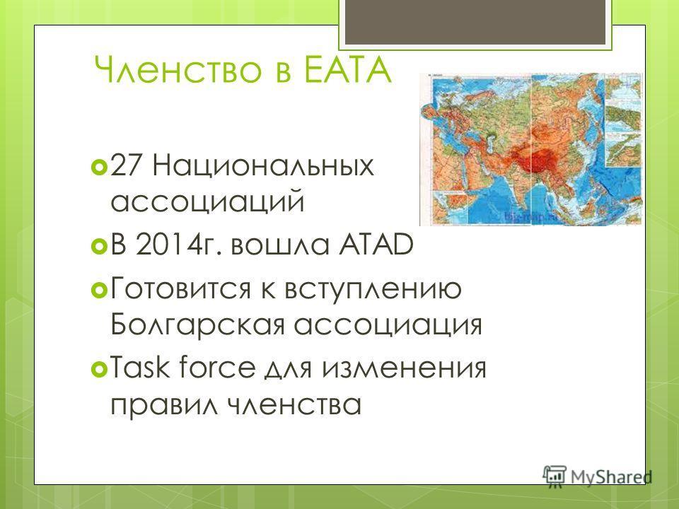 Членство в ЕАТА 27 Национальных ассоциаций В 2014 г. вошла ATAD Готовится к вступлению Болгарская ассоциация Task force для изменения правил членства