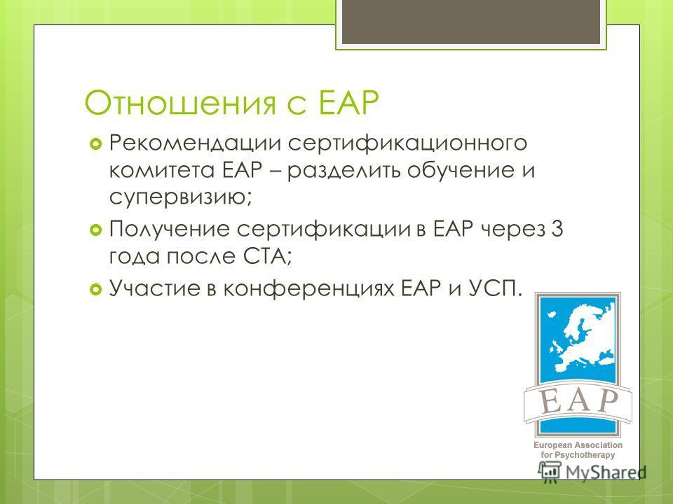Отношения с ЕАР Рекомендации сертификационного комитета ЕАР – разделить обучение и супервизию; Получение сертификации в ЕАР через 3 года после СТА; Участие в конференциях ЕАР и УСП.