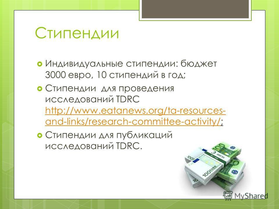 Стипендии Индивидуальные стипендии: бюджет 3000 евро, 10 стипендий в год; Стипендии для проведения исследований TDRC http://www.eatanews.org/ta-resources- and-links/research-committee-activity/; http://www.eatanews.org/ta-resources- and-links/researc