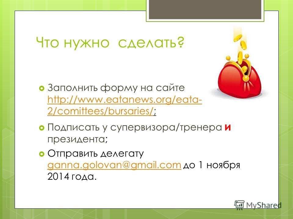 Что нужно сделать? Заполнить форму на сайте http://www.eatanews.org/eata- 2/comittees/bursaries/; http://www.eatanews.org/eata- 2/comittees/bursaries/ Подписать у супервизора/тренера и президента; Отправить делегату ganna.golovan@gmail.com до 1 ноябр