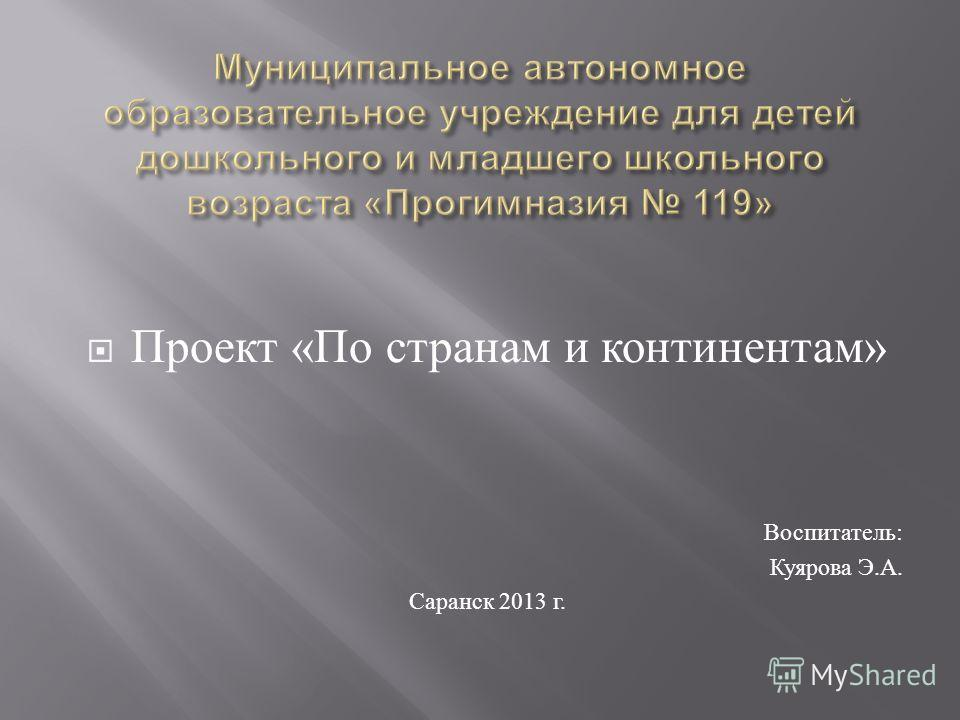 Проект « По странам и континентам » Воспитатель : Куярова Э. А. Саранск 2013 г.