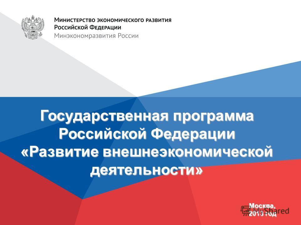 Государственная программа Российской Федерации «Развитие внешнеэкономической деятельности» Москва, 2013 год