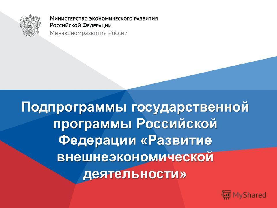Подпрограммы государственной программы Российской Федерации «Развитие внешнеэкономической деятельности»
