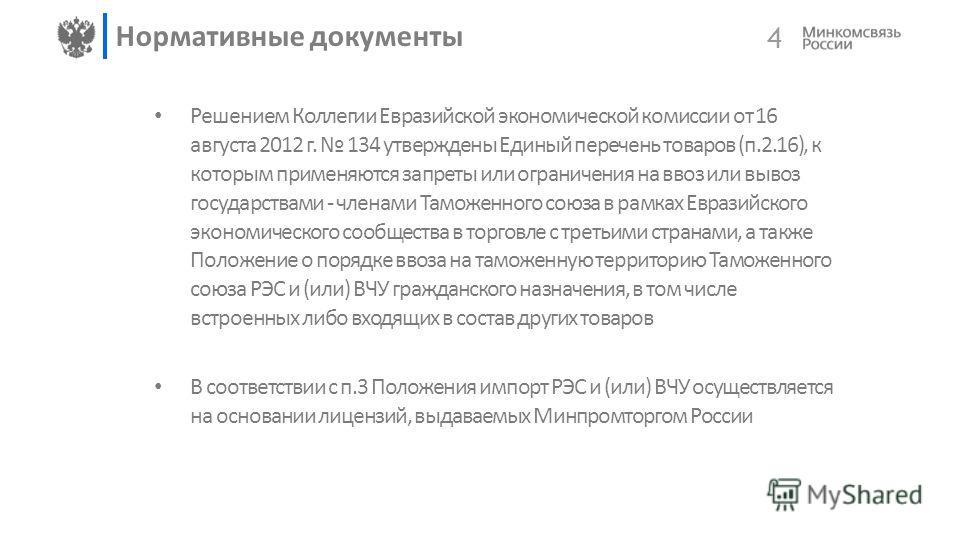 4 Нормативные документы Решением Коллегии Евразийской экономической комиссии от 16 августа 2012 г. 134 утверждены Единый перечень товаров (п.2.16), к которым применяются запреты или ограничения на ввоз или вывоз государствами - членами Таможенного со