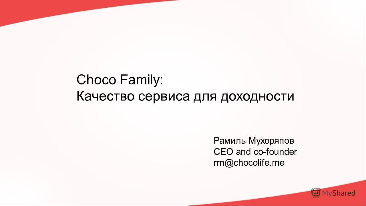 Choco Family: Качество сервиса для доходности Рамиль Мухоряпов CEO and co-founder rm@chocolife.me