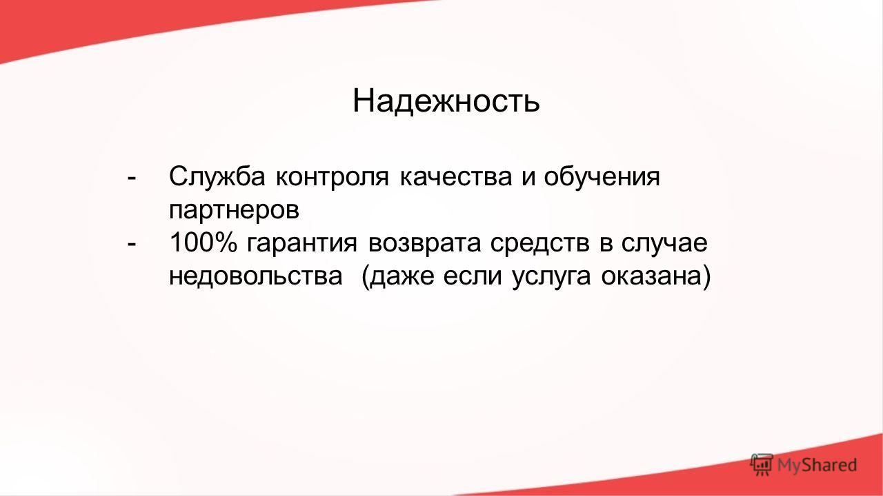 Надежность -Служба контроля качества и обучения партнеров -100% гарантия возврата средств в случае недовольства (даже если услуга оказана)