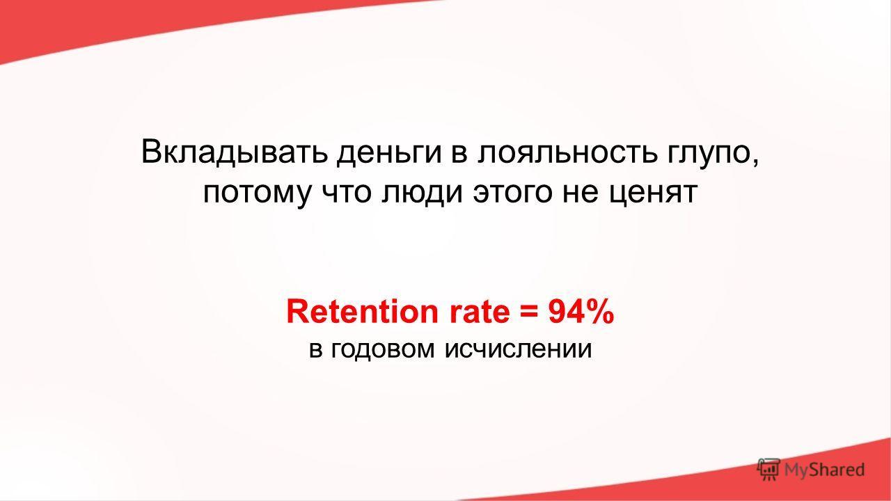 Вкладывать деньги в лояльность глупо, потому что люди этого не ценят Retention rate = 94% в годовом исчислении