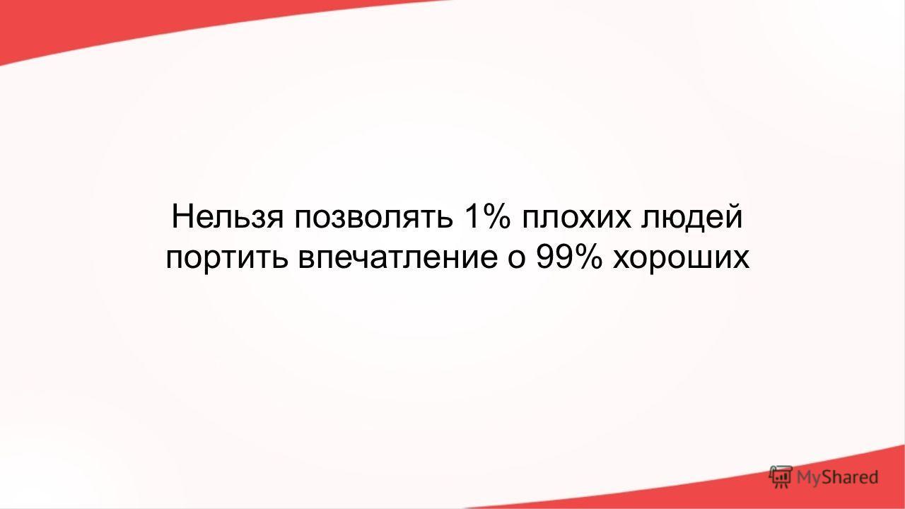 Нельзя позволять 1% плохих людей портить впечатление о 99% хороших