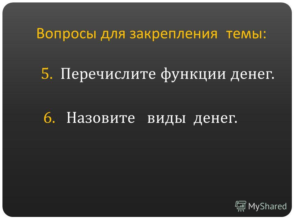 Вопросы для закрепления темы: 5. Перечислите функции денег. 6. Назовите виды денег.