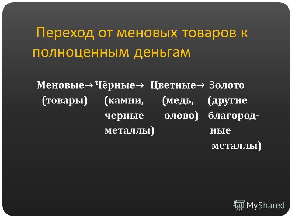 Переход от меновых товаров к полноценным деньгам Меновые Чёрные Цветные Золото (товары) (камни, (медь, (другие черные олово) благородные- металлы) ные металлы)