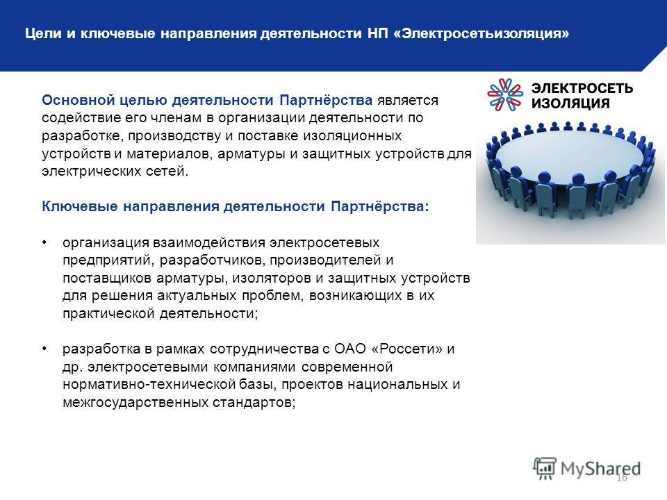 16 Цели и ключевые направления деятельности НП «Электросетьизоляция» Основной целью деятельности Партнёрства является содействие его членам в организации деятельности по разработке, производству и поставке изоляционных устройств и материалов, арматур