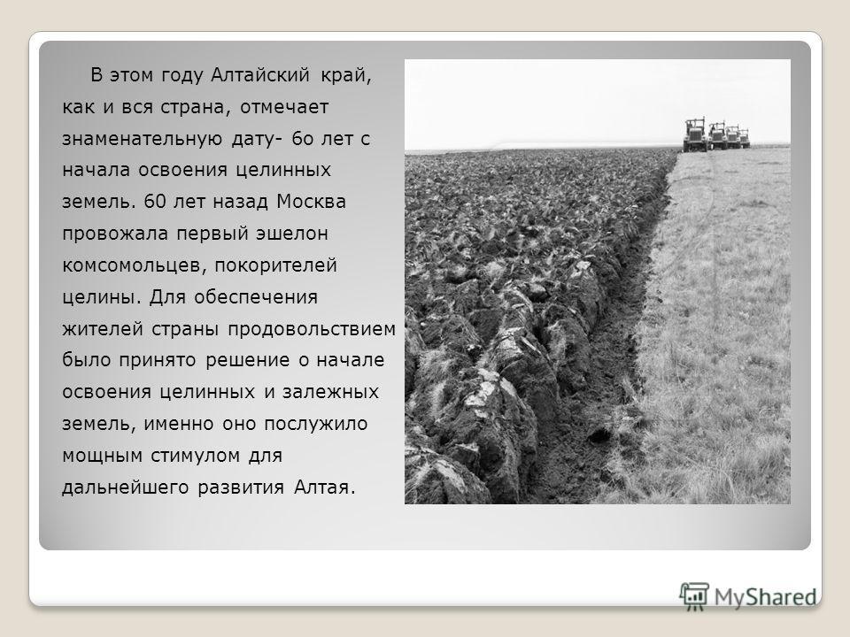 В этом году Алтайский край, как и вся страна, отмечает знаменательную дату- 6 о лет с начала освоения целинных земель. 60 лет назад Москва провожала первый эшелон комсомольцев, покорителей целины. Для обеспечения жителей страны продовольствием было п