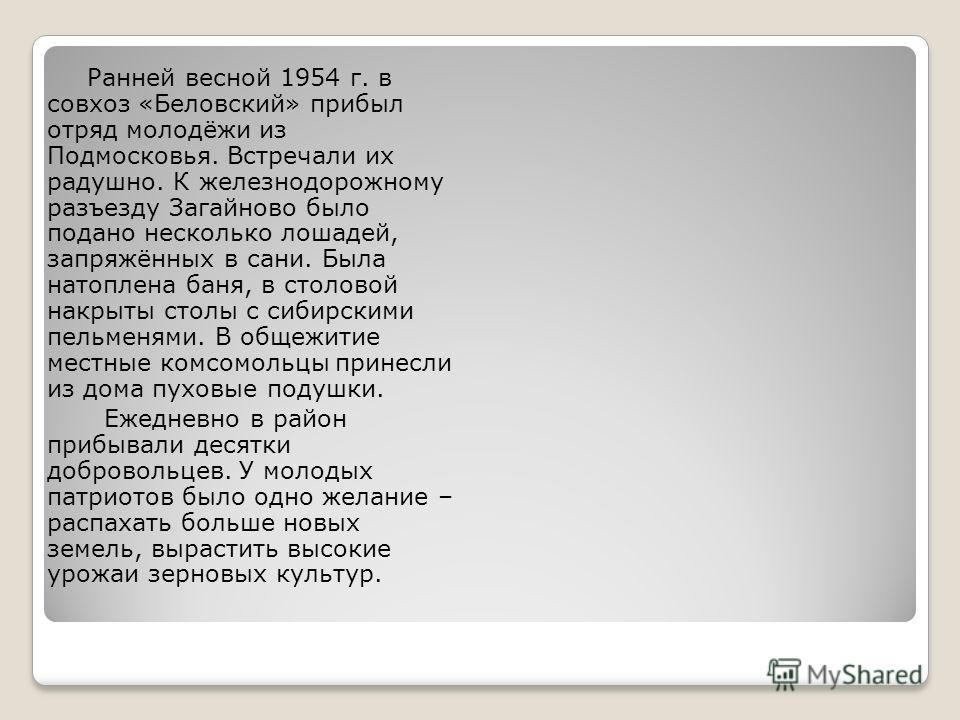 Ранней весной 1954 г. в совхоз «Беловский» прибыл отряд молодёжи из Подмосковья. Встречали их радушно. К железнодорожному разъезду Загайново было подано несколько лошадей, запряжённых в сани. Была натоплена баня, в столовой накрыты столы с сибирскими