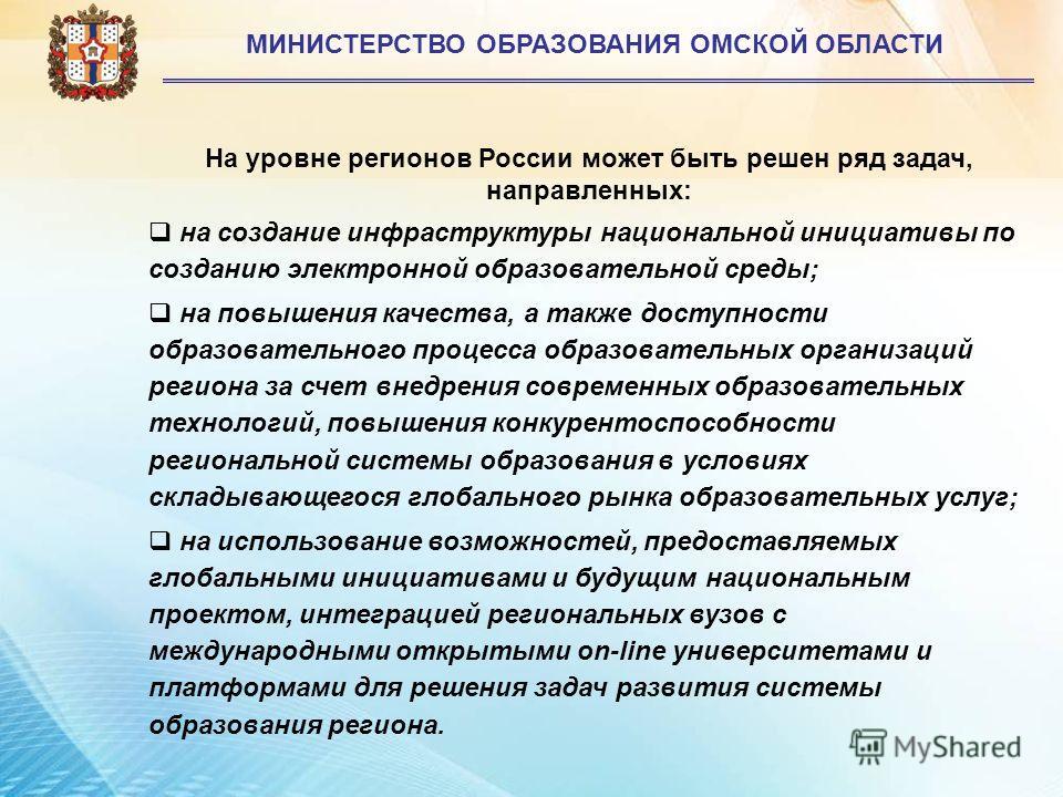 3 МИНИСТЕРСТВО ОБРАЗОВАНИЯ ОМСКОЙ ОБЛАСТИ На уровне регионов России может быть решен ряд задач, направленных: на создание инфраструктуры национальной инициативы по созданию электронной образовательной среды; на повышения качества, а также доступности