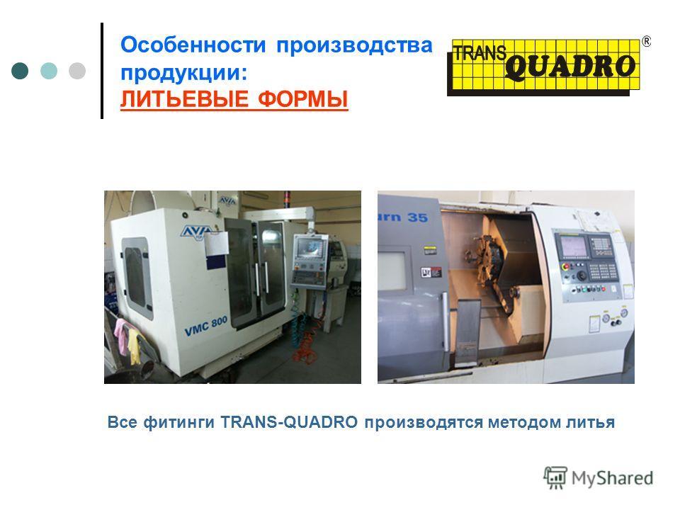 Особенности производства продукции: ЛИТЬЕВЫЕ ФОРМЫ Все фитинги TRANS-QUADRO производятся методом литья