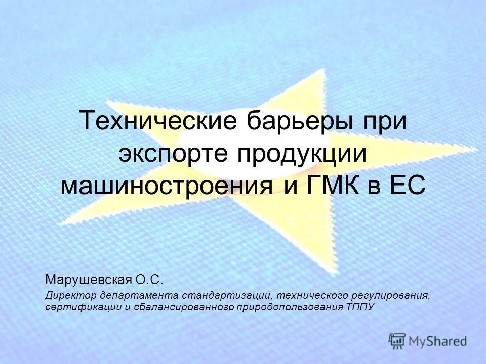 Технические барьеры при экспорте продукции машиностроения и ГМК в ЕС Марушевская О.С. Директор департамента стандартизации, технического регулирования, сертификации и сбалансированного природопользования ТППУ