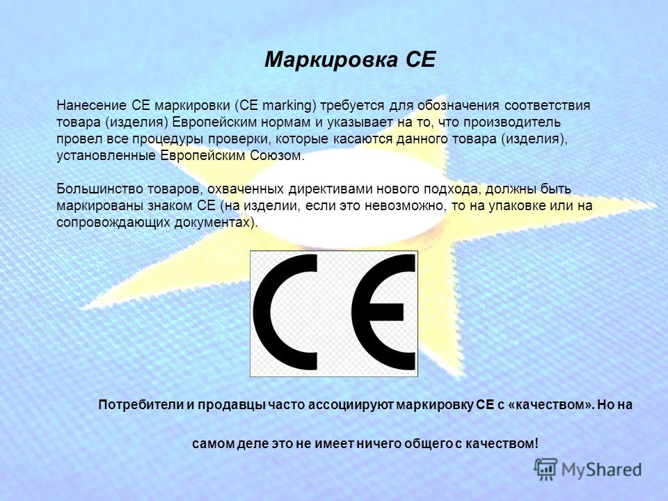 Нанесение СЕ маркировки (CE marking) требуется для обозначения соответствия товара (изделия) Европейским нормам и указывает на то, что производитель провел все процедуры проверки, которые касаются данного товара (изделия), установленные Европейским С