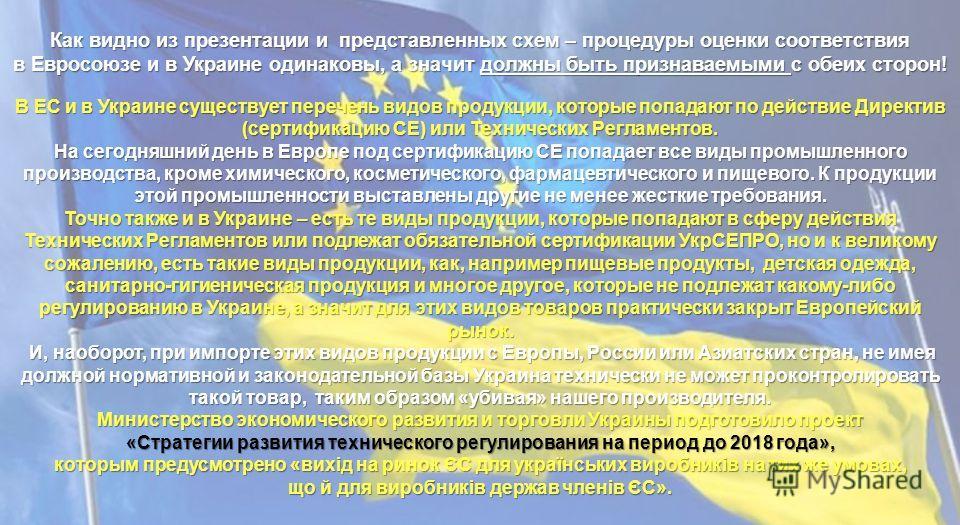 Как видно из презентации и представленных схем – процедуры оценки соответствия в Евросоюзе и в Украине одинаковы, а значит должны быть признаваемыми с обеих сторон! В ЕС и в Украине существует перечень видов продукции, которые попадают по действие Ди
