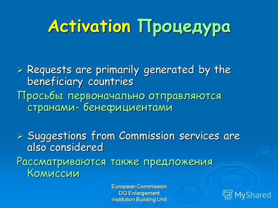 European Commission DG Enlargement Institution Building Unit Activation Процедура Requests are primarily generated by the beneficiary countries Requests are primarily generated by the beneficiary countries Просьбы первоначально отправляются странами-