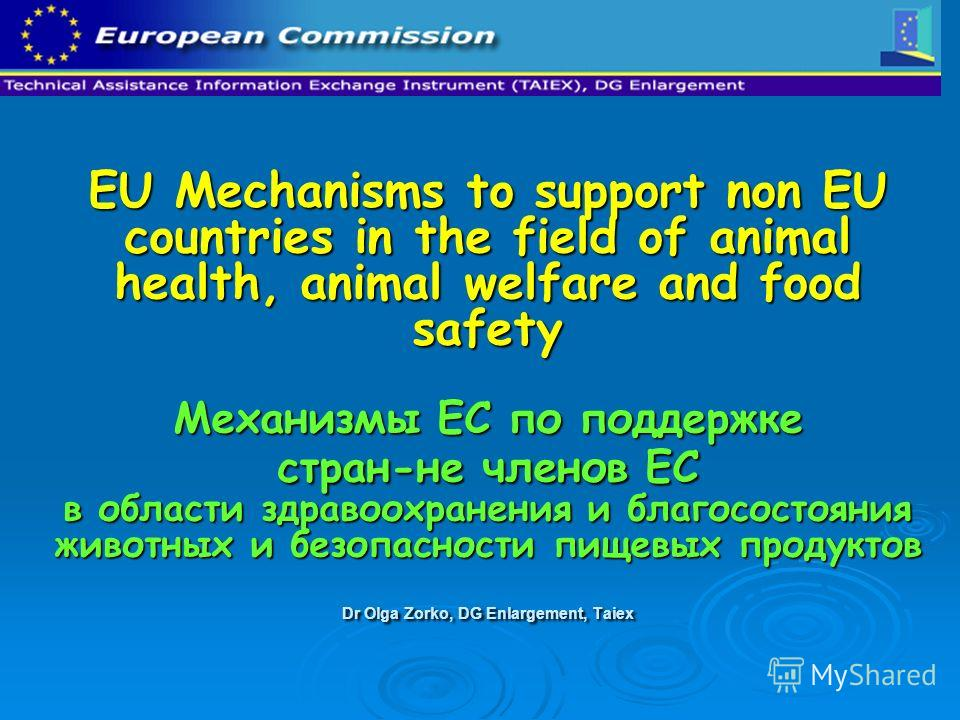 EU Mechanisms to support non EU countries in the field of animal health, animal welfare and food safety Механизмы ЕС по поддержке стран-не членов ЕС в области здравоохранения и благосостояния животных и безопасности пищевых продуктов Dr Olga Zorko, D