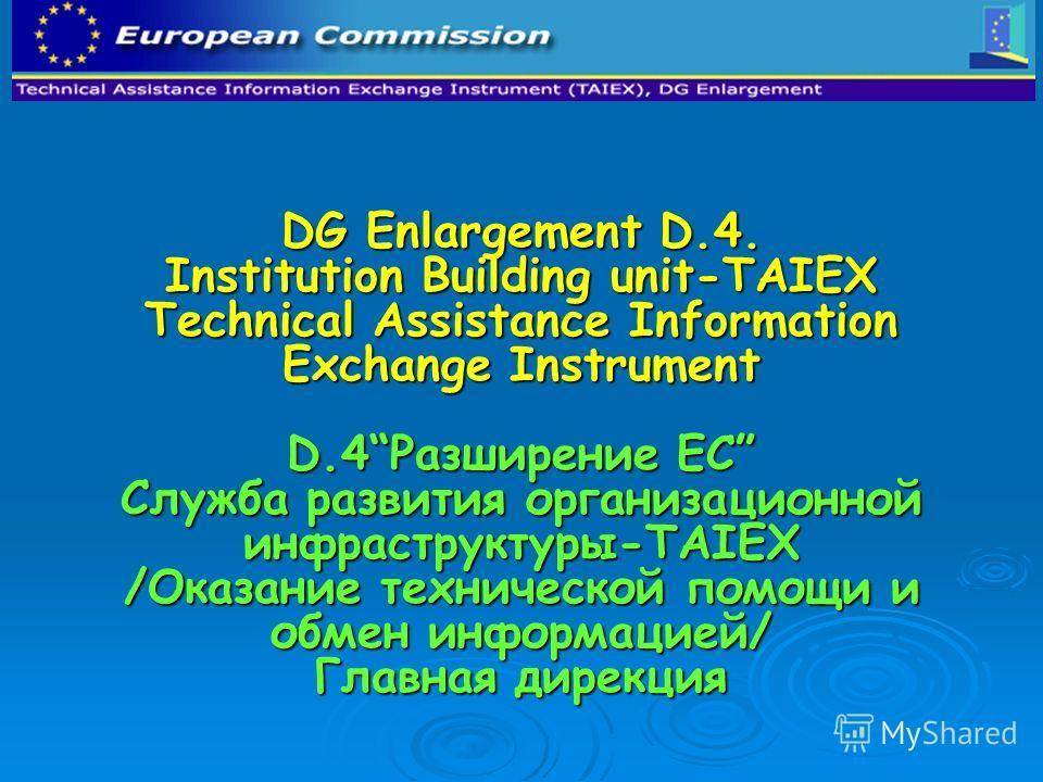 DG Enlargement D.4. Institution Building unit-TAIEX Technical Assistance Information Exchange Instrument D.4Разширение ЕС Служба развития организационной инфраструктуры-TAIEX /Оказание технической помощи и обмен информацией/ Главная дирекция DG Enlar