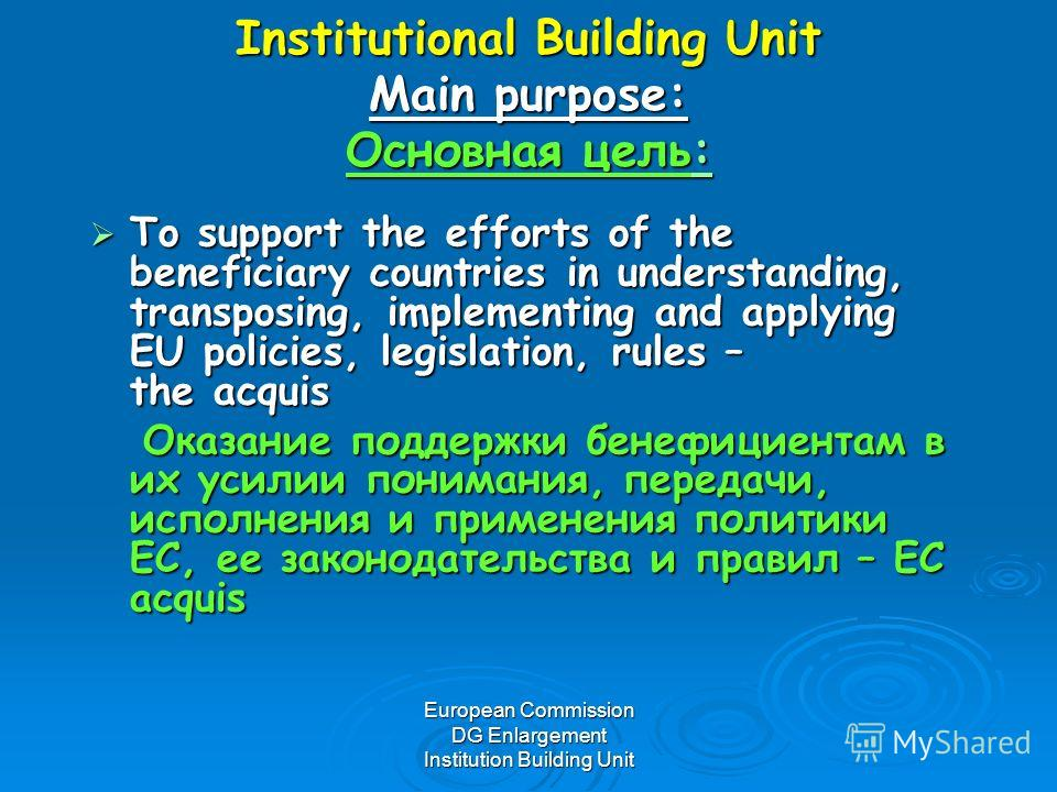 European Commission DG Enlargement Institution Building Unit Institutional Building Unit Main purpose: Основная цель: Institutional Building Unit Main purpose: Основная цель: To support the efforts of the beneficiary countries in understanding, trans