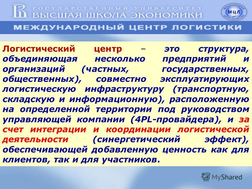 Логистический центр – это структура, объединяющая несколько предприятий и организаций (частных, государственных, общественных), совместно эксплуатирующих логистическую инфраструктуру (транспортную, складскую и информационную), расположенную на опреде