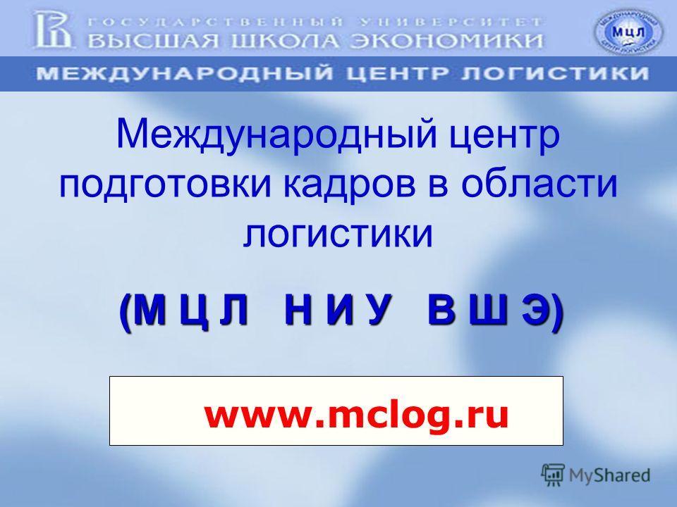 Международный центр подготовки кадров в области логистики (М Ц Л Н И У В Ш Э) www.mclog.ru
