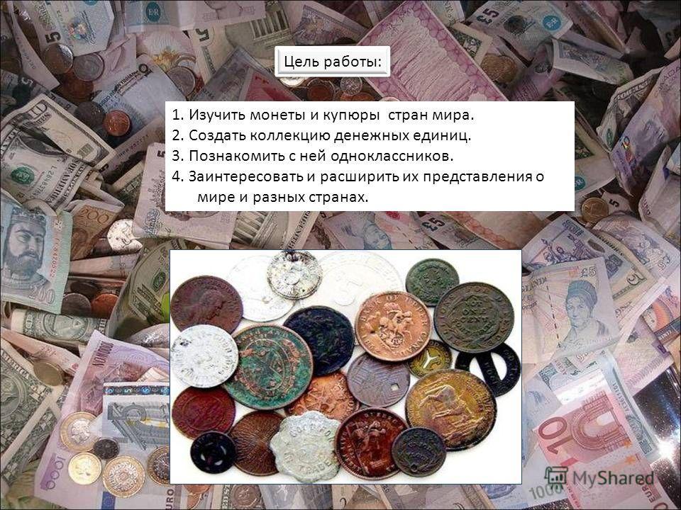Цель работы: 1. Изучить монеты и купюры стран мира. 2. Создать коллекцию денежных единиц. 3. Познакомить с ней одноклассников. 4. Заинтересовать и расширить их представления о мире и разных странах.