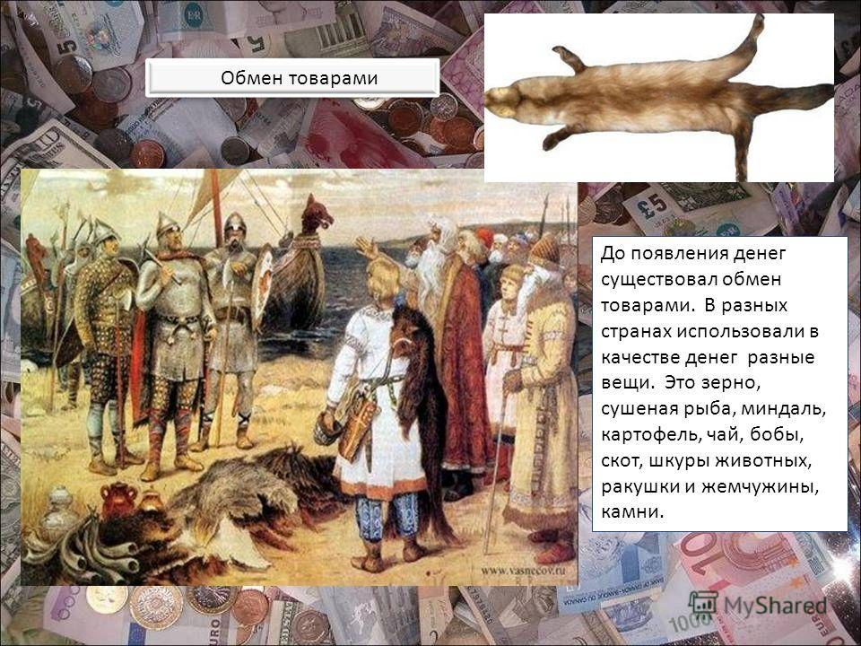 Обмен товарами До появления денег существовал обмен товарами. В разных странах использовали в качестве денег разные вещи. Это зерно, сушеная рыба, миндаль, картофель, чай, бобы, скот, шкуры животных, ракушки и жемчужины, камни.