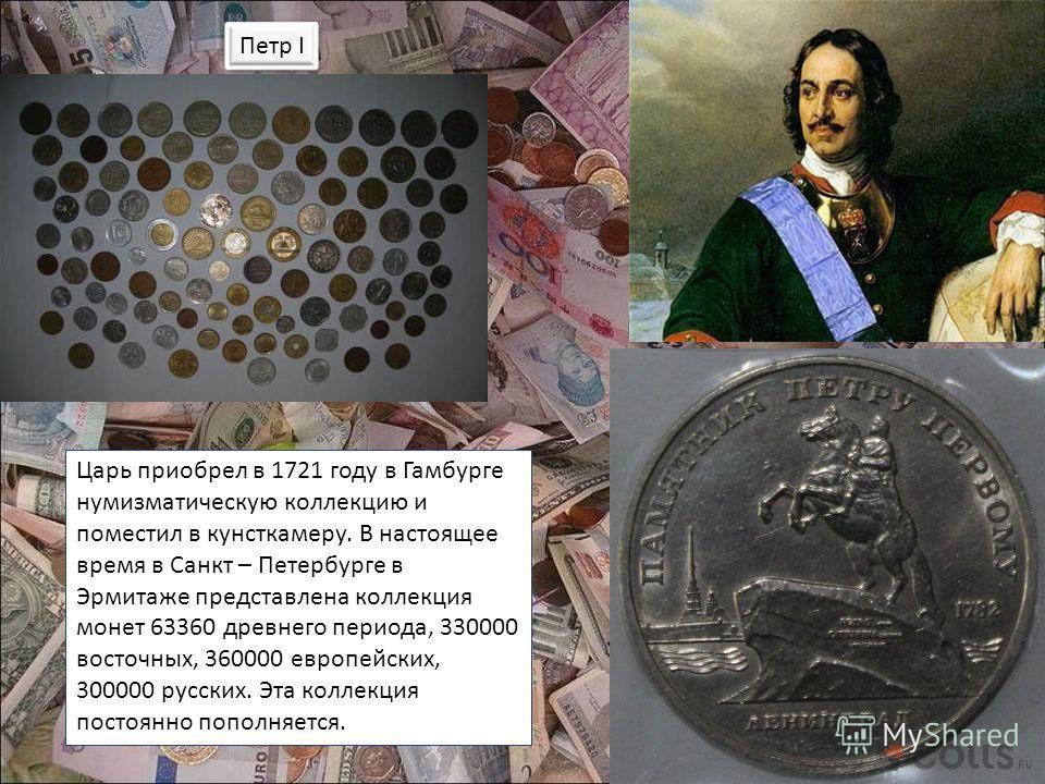 Петр I Царь приобрел в 1721 году в Гамбурге нумизматическую коллекцию и поместил в кунсткамеру. В настоящее время в Санкт – Петербурге в Эрмитаже представлена коллекция монет 63360 древнего периода, 330000 восточных, 360000 европейских, 300000 русски