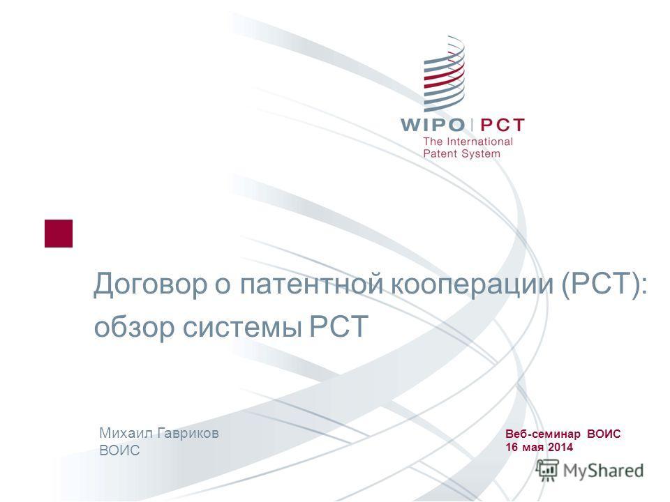 Договор о патентной кооперации (РСТ): обзор системы РСТ Михаил Гавриков ВОИС Веб-семинар ВОИС 16 мая 2014
