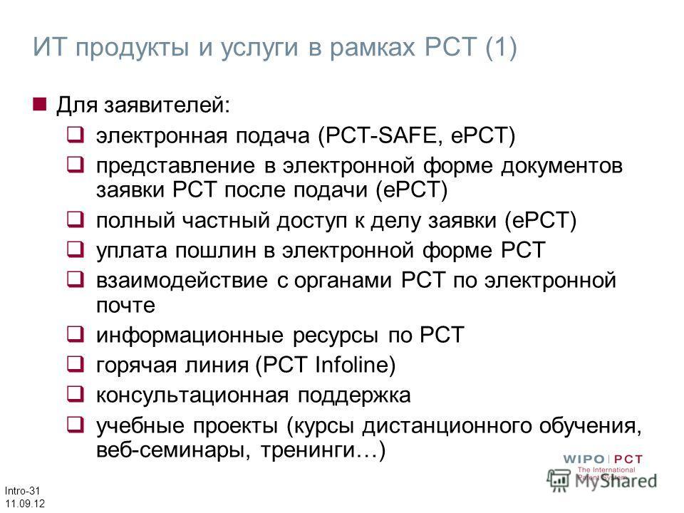 Intro-31 11.09.12 ИТ продукты и услуги в рамках PCT (1) Для заявителей: электронная подача (PCT-SAFE, ePCT) представление в электронной форме документов заявки РСТ после подачи (ePCT) полный частный доступ к делу заявки (еРСТ) уплата пошлин в электро
