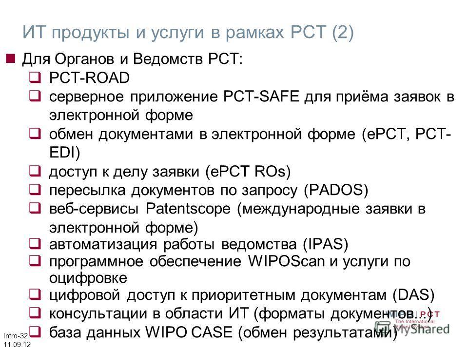 Intro-32 11.09.12 Для Органов и Ведомств РСТ: PCT-ROAD серверное приложение PCT-SAFE для приёма заявок в электронной форме обмен документами в электронной форме (еРСТ, PCT- EDI) доступ к делу заявки (еРСТ ROs) пересылка документов по запросу (PADOS)