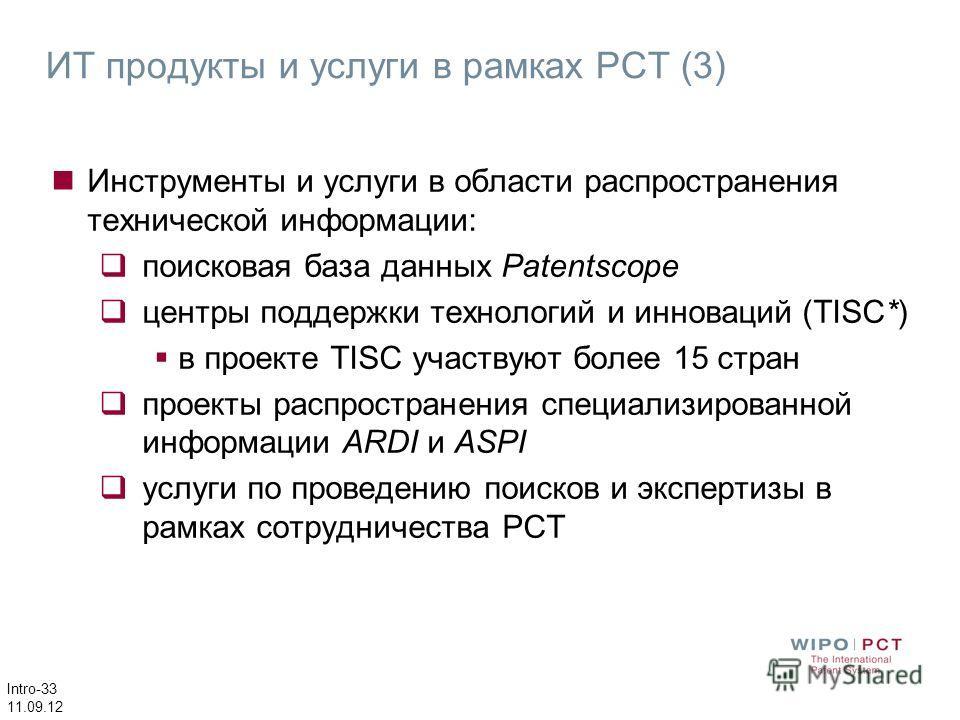 Intro-33 11.09.12 Инструменты и услуги в области распространения технической информации: поисковая база данных Patentscope центры поддержки технологий и инноваций (TISC*) в проекте TISC участвуют более 15 стран проекты распространения специализирован