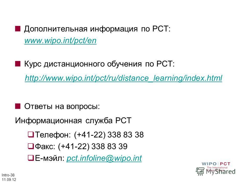 Intro-38 11.09.12 Дополнительная информация по PCT: www.wipo.int/pct/en Курс дистанционного обучения по РСТ: http://www.wipo.int/pct/ru/distance_learning/index.html Ответы на вопросы: Информационная служба PCT Телефон: (+41-22) 338 83 38 Факс: (+41-2