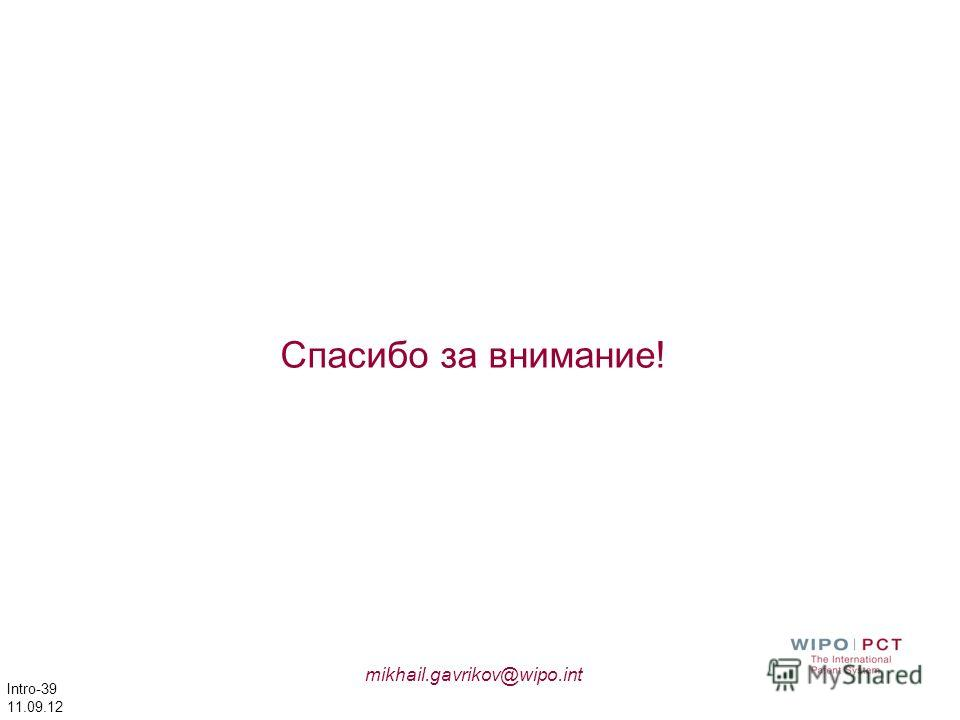 Intro-39 11.09.12 Спасибо за внимание! mikhail.gavrikov@wipo.int