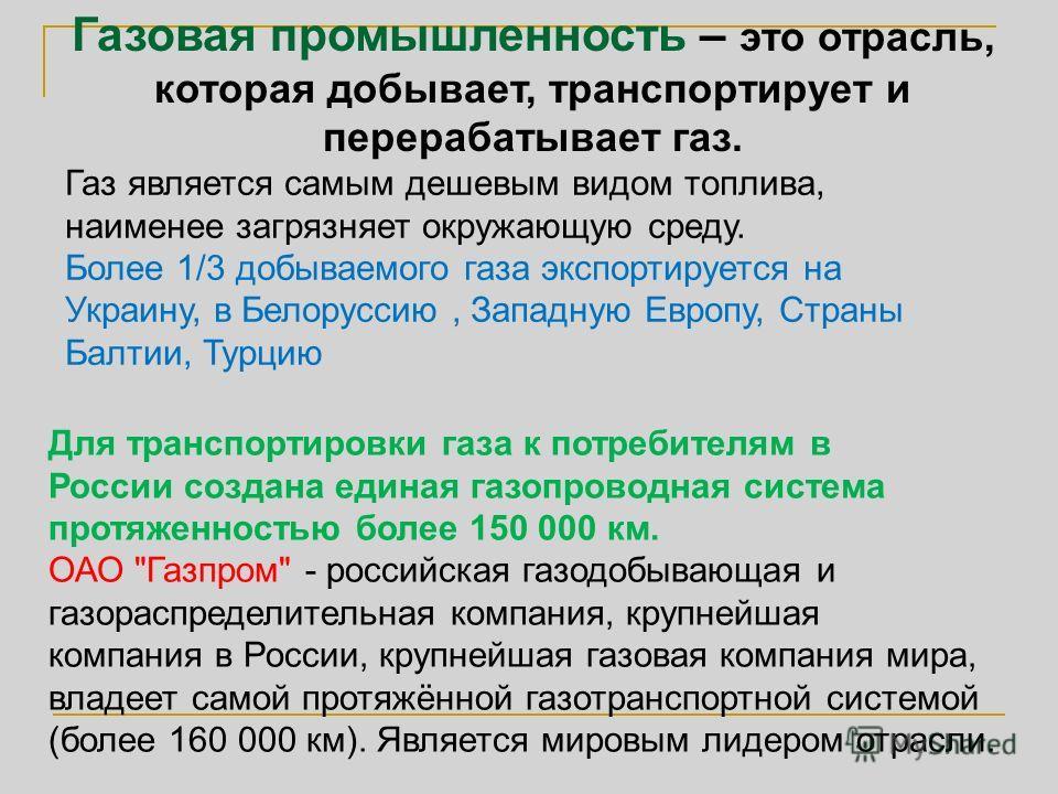 Газовая промышленность – это отрасль, которая добывает, транспортирует и перерабатывает газ. Газ является самым дешевым видом топлива, наименее загрязняет окружающую среду. Более 1/3 добываемого газа экспортируется на Украину, в Белоруссию, Западную