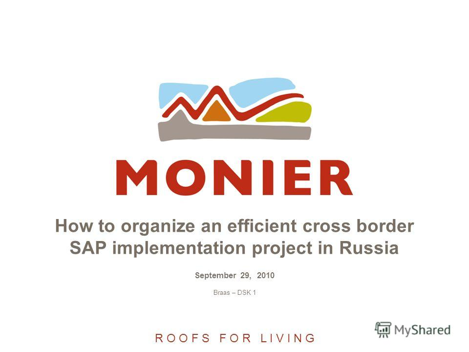 R O O F S F O R L I V I N G How to organize an efficient cross border SAP implementation project in Russia September 29, 2010 Braas – DSK 1