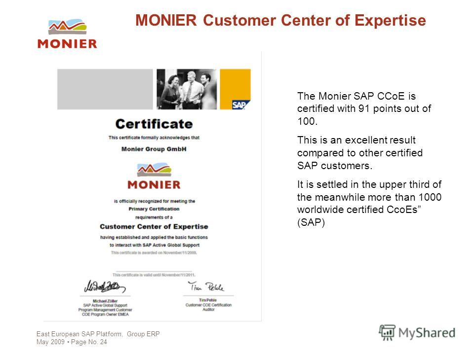East European SAP Platform, Group ERP May 2009 Page No. 24 MONIER Customer Center of Expertise The Monier SAP CCoE is certified with 91 points out of 100. This is an excellent result compared to other certified SAP customers. It is settled in the upp