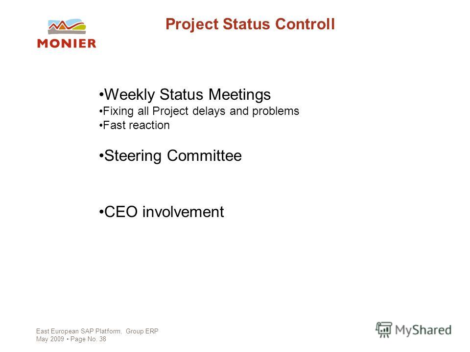 East European SAP Platform, Group ERP May 2009 Page No. 38 Project Status Controll Weekly Status Meetings Fixing all Project delays and problems Fast reaction Steering Committee CEO involvement
