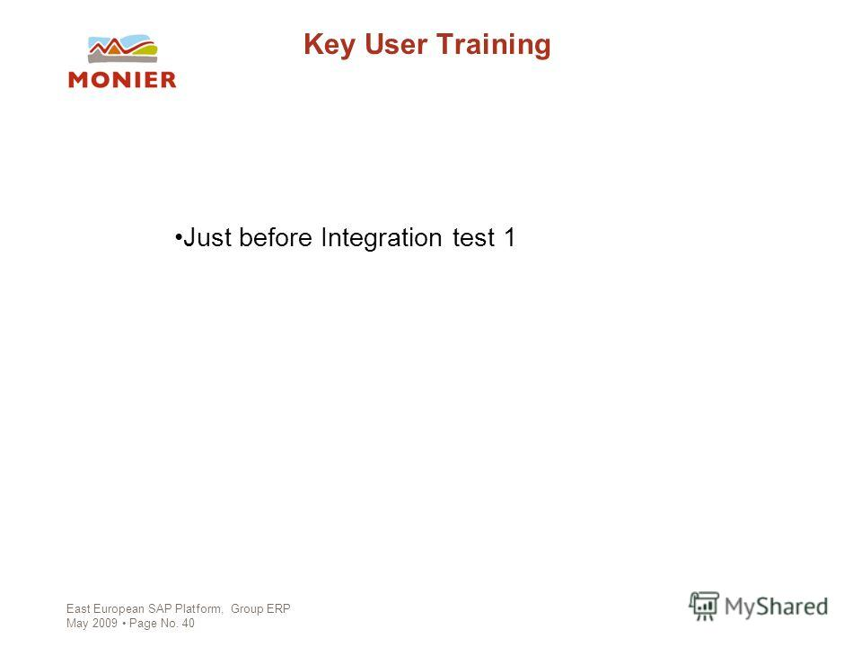 East European SAP Platform, Group ERP May 2009 Page No. 40 Key User Training Just before Integration test 1