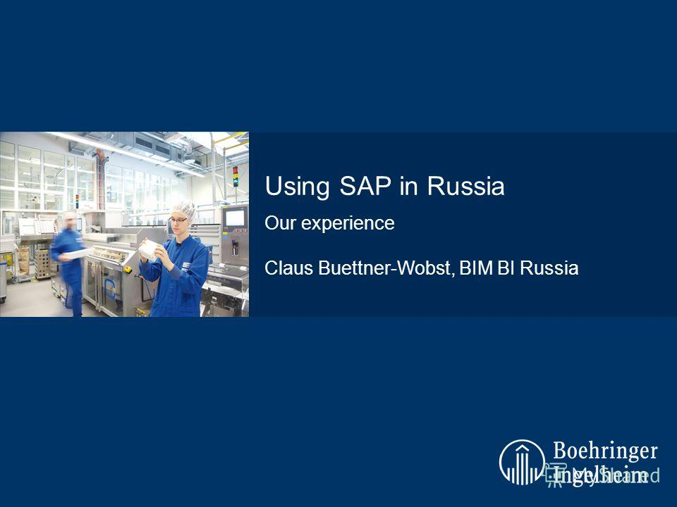 Our experience Claus Buettner-Wobst, BIM BI Russia Using SAP in Russia