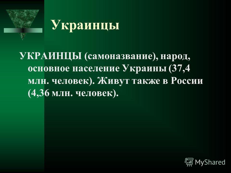 Украинцы УКРАИНЦЫ (самоназвание), народ, основное население Украины (37,4 млн. человек). Живут также в России (4,36 млн. человек).